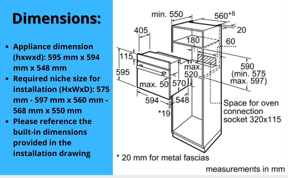Dimensions Appliance dimension (hxwxd): 595 mm x 594 mm x 548 mm Required niche size for installation (HxWxD): 575 mm - 597 mm x 560 mm - 568 mm x 550 mm Please reference the built-in dimensions provided in the installation drawing